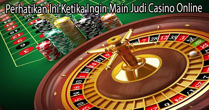 Perhatikan Ini Ketika Ingin Main Judi Casino Online